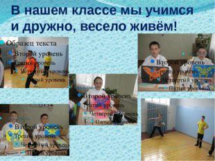 В нашем классе мы учимся и дружно, весело живём!