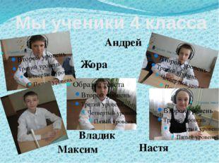 Мы ученики 4 класса Андрей Настя Жора Владик Максим