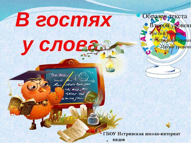 В гостях у слова. ГБОУ Истринская школа-интернат Ι,ΙΙ видов