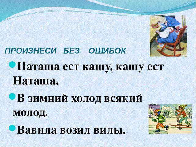ПРОИЗНЕСИ БЕЗ ОШИБОК Наташа ест кашу, кашу ест Наташа. В зимний холод всякий...