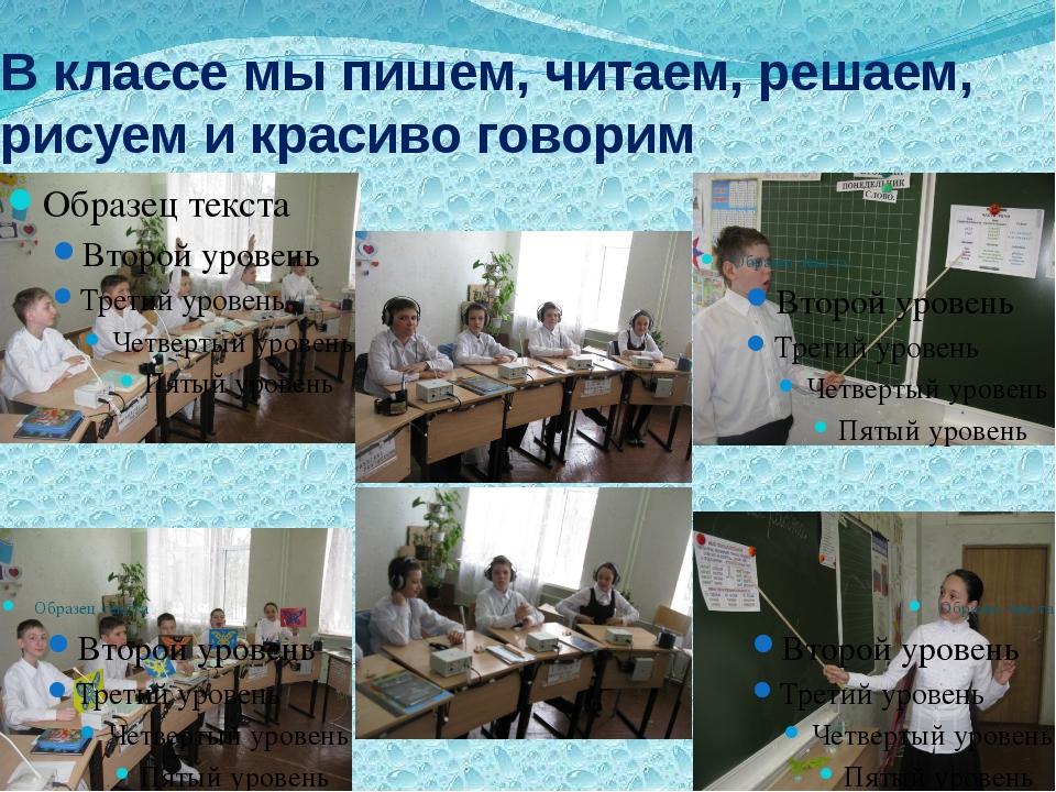 В классе мы пишем, читаем, решаем, рисуем и красиво говорим