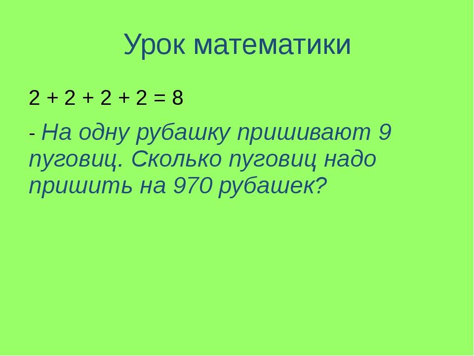 Урок математики 2 + 2 + 2 + 2 = 8 - На одну рубашку пришивают 9 пуговиц. Скол...