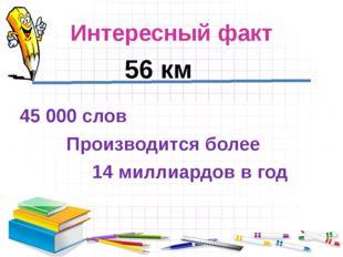 Интересный факт 45 000 слов Производится более 14 миллиардов в год 56 км