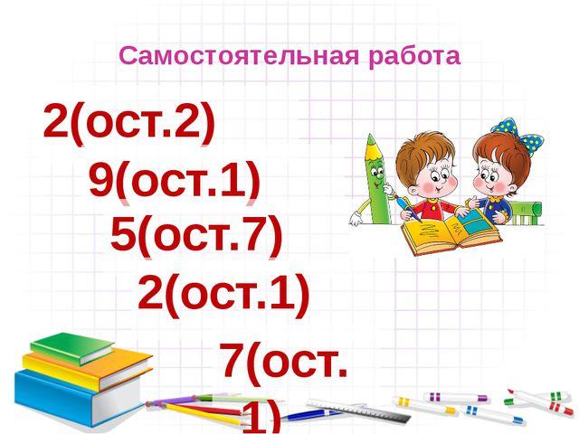 Самостоятельная работа 2(ост.2) 7(ост.1) 9(ост.1) 5(ост.7) 2(ост.1)