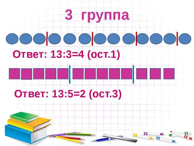 3 группа Ответ: 13:3=4 (ост.1) Ответ: 13:5=2 (ост.3)