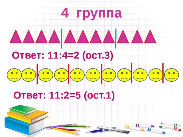 4 группа Ответ: 11:4=2 (ост.3) Ответ: 11:2=5 (ост.1)