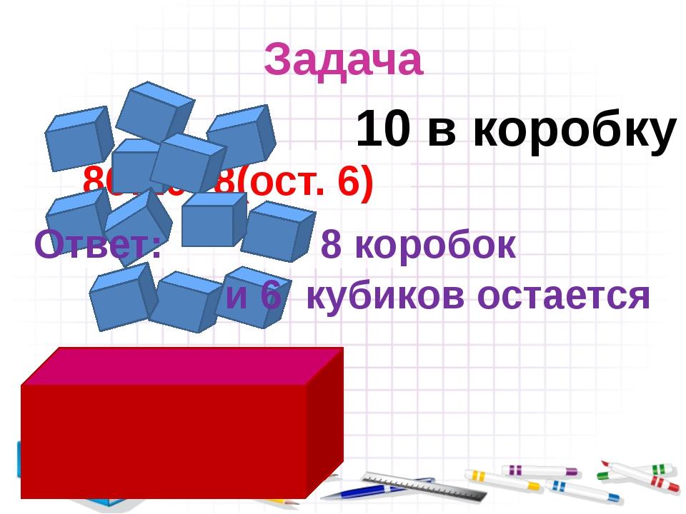 Задача 86:10=8(ост. 6) 10 в коробку Ответ: 8 коробок и 6 кубиков остается