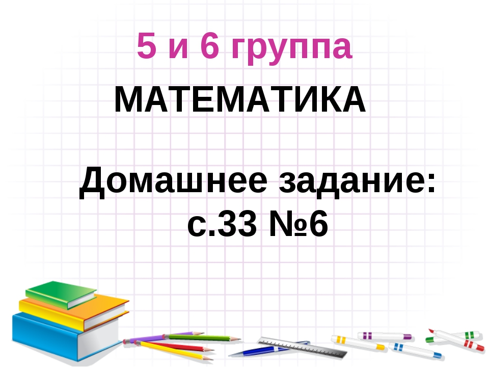 5 и 6 группа МАТЕМАТИКА Домашнее задание: с.33 №6