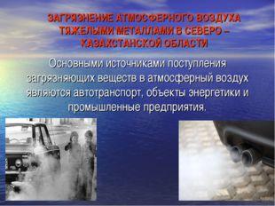 ЗАГРЯЗНЕНИЕ АТМОСФЕРНОГО ВОЗДУХА ТЯЖЕЛЫМИ МЕТАЛЛАМИ В СЕВЕРО – КАЗАХСТАНСКОЙ