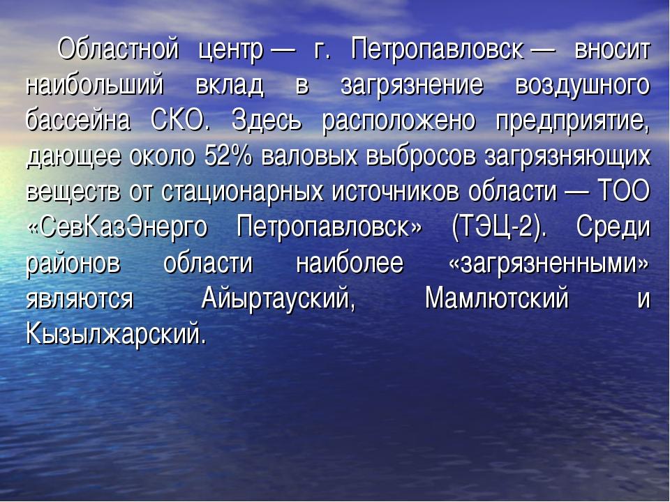 Областной центр— г. Петропавловск— вносит наибольший вклад в загрязнение во...