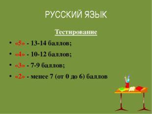 РУССКИЙ ЯЗЫК Тестирование «5» - 13-14 баллов; «4» - 10-12 баллов; «3» - 7-9 б