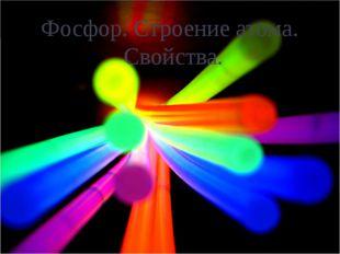 Фосфор. Строение атома.                      Cвойства.