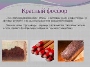 Красный фосфор     Темно-малиновый порошок без запаха. Нерастворим в воде  и