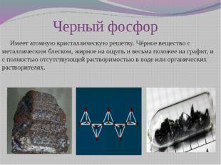 Черный фосфор     Имеет атомную кристаллическую решетку. Чёрное вещество с м