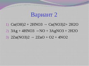 Вариант 2 Cu(OH)2 + 2HNO3 → Cu(NO3)2+ 2H2O  3Ag + 4HNO3 →NO + 3AgNO3 + 2H2O