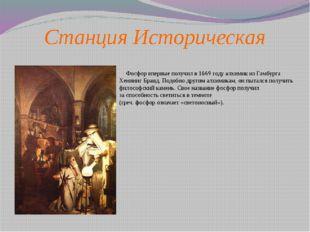 Станция Историческая       Фосфор впервые получил в 1669 году алхимик из Гам