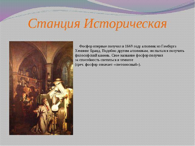 Станция Историческая       Фосфор впервые получил в 1669 году алхимик из Гам...