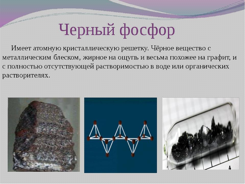 Черный фосфор     Имеет атомную кристаллическую решетку. Чёрное вещество с м...