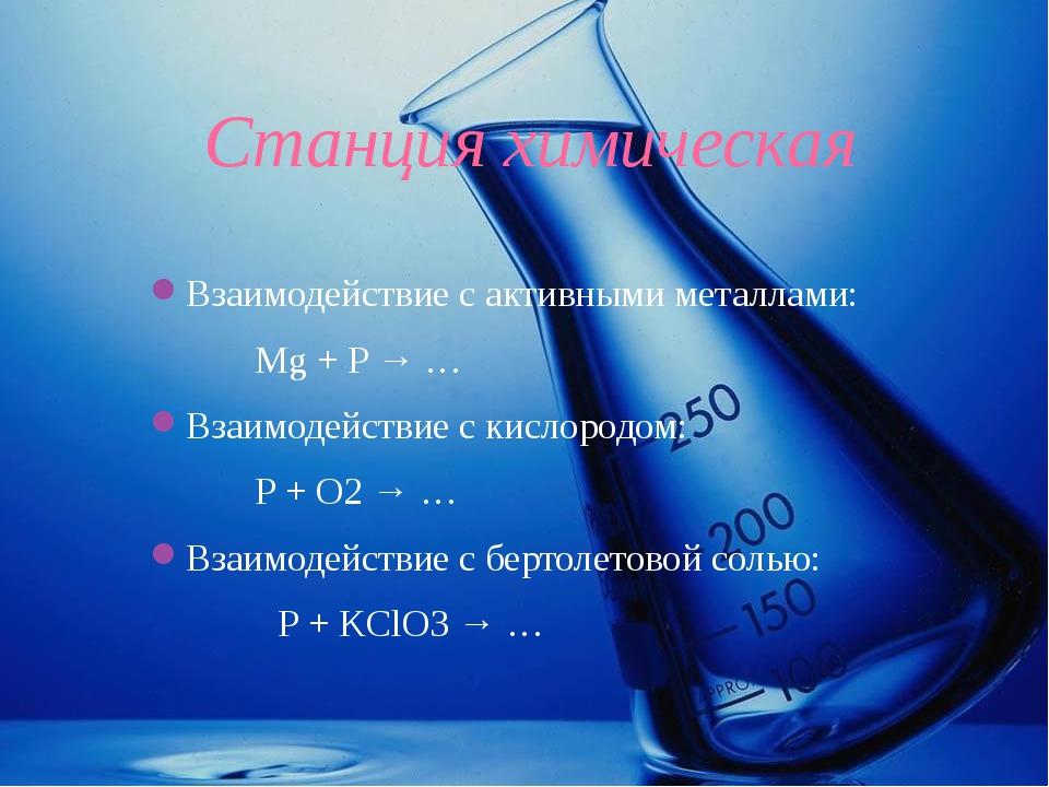 Станция химическая Взаимодействие с активными металлами: Mg + P → … Взаи...