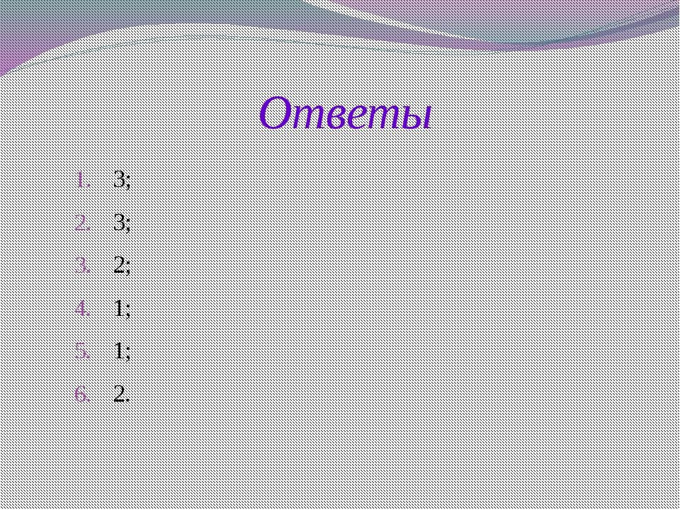 Ответы 3; 3; 2; 1; 1; 2.