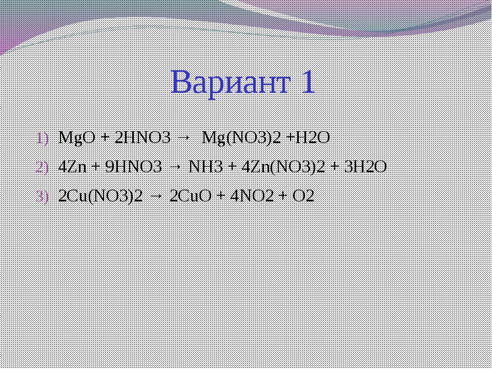 Вариант 1  MgO + 2HNO3 →  Mg(NO3)2 +H2O 4Zn + 9HNO3 → NH3 + 4Zn(NO3)2 + 3H2...