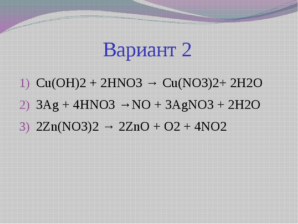 Вариант 2 Cu(OH)2 + 2HNO3 → Cu(NO3)2+ 2H2O  3Ag + 4HNO3 →NO + 3AgNO3 + 2H2O...