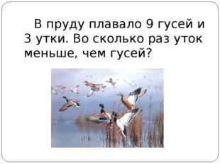 В пруду плавало 9 гусей и 3 утки. Во сколько раз уток меньше, чем гусей?