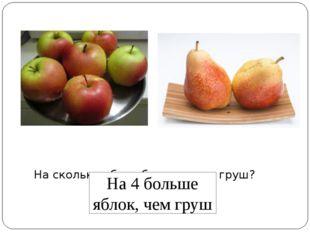 На сколько яблок больше, чем груш? На 4 больше яблок, чем груш