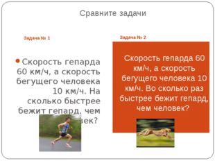 Сравните задачи Задача № 1 Задача № 2 Скорость гепарда 60 км/ч, а скорость бе