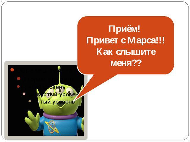 Приём! Привет с Марса!!! Как слышите меня??