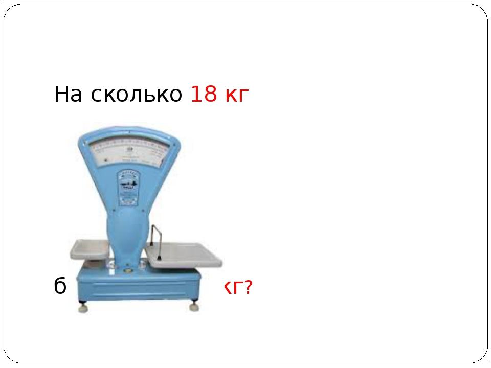На сколько 18 кг больше чем 3 кг?