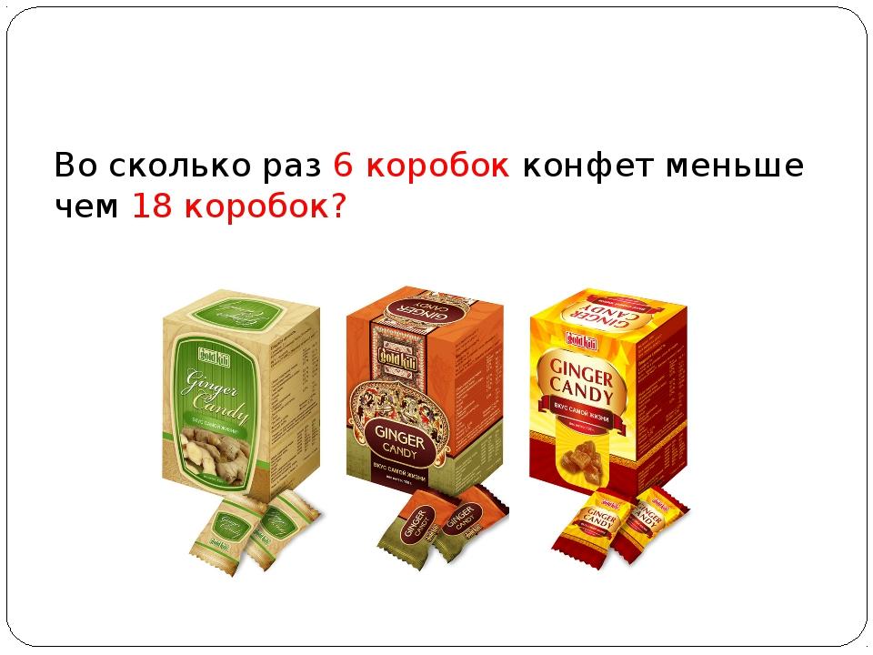 Во сколько раз 6 коробок конфетменьше чем 18 коробок?