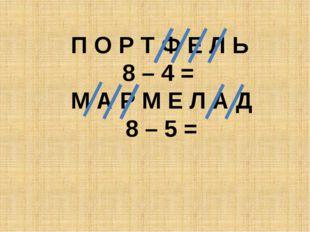 П О Р Т Ф Е Л Ь 8 – 4 = М А Р М Е Л А Д 8 – 5 =