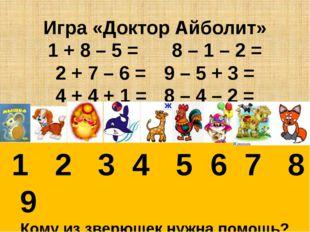 Игра «Доктор Айболит» 1 + 8 – 5 = 8 – 1 – 2 = 2 + 7 – 6 =9 – 5 + 3 = 4 +