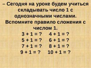 – Сегодня на уроке будем учиться складывать число 1 с однозначными числами. В