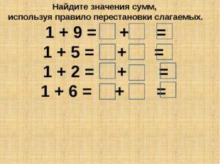 Найдите значения сумм, используя правило перестановки слагаемых. 1 + 9 = + =