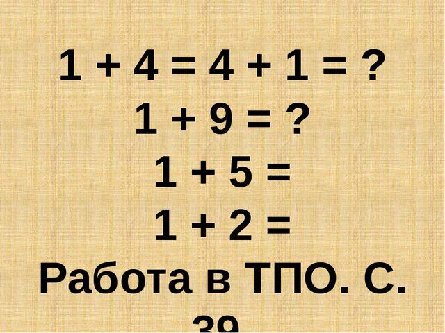1 + 4 = 4 + 1 = ? 1 + 9 = ? 1 + 5 = 1 + 2 = Работа в ТПО. С. 39.