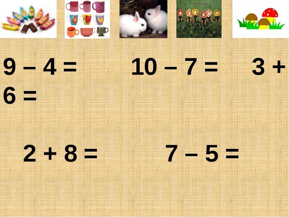 9 – 4 = 10 – 7 = 3 + 6 = 2 + 8 = 7 – 5 =