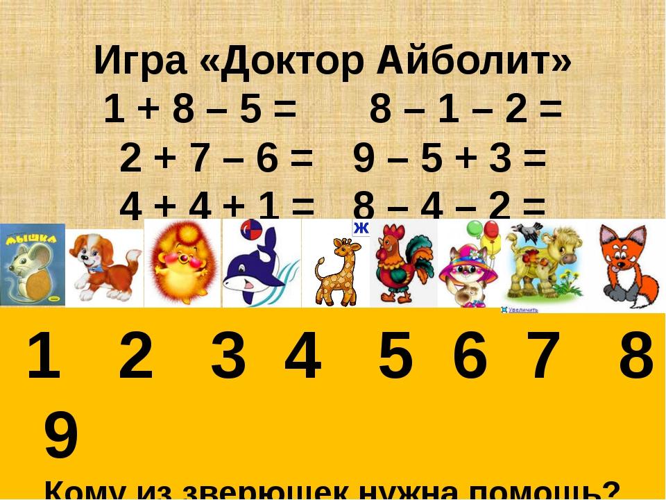 Игра «Доктор Айболит» 1 + 8 – 5 = 8 – 1 – 2 = 2 + 7 – 6 =9 – 5 + 3 = 4 +...