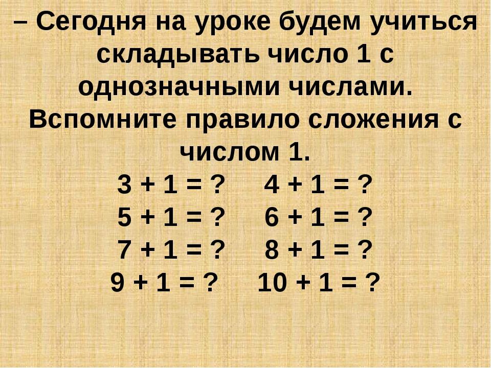 – Сегодня на уроке будем учиться складывать число 1 с однозначными числами. В...