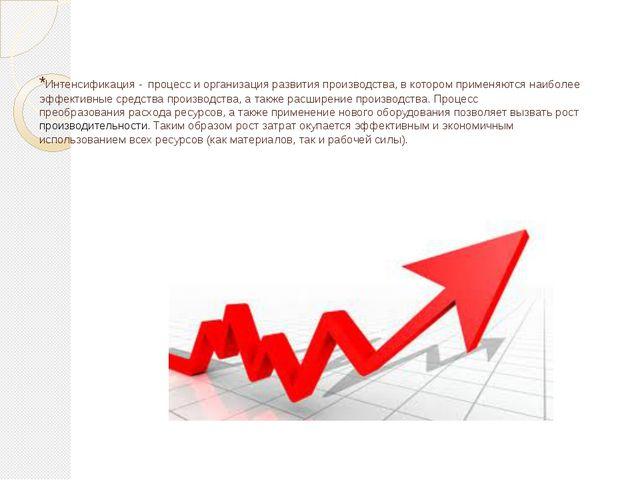 *Интенсификация - процесси организация развитияпроизводства, в котором при...