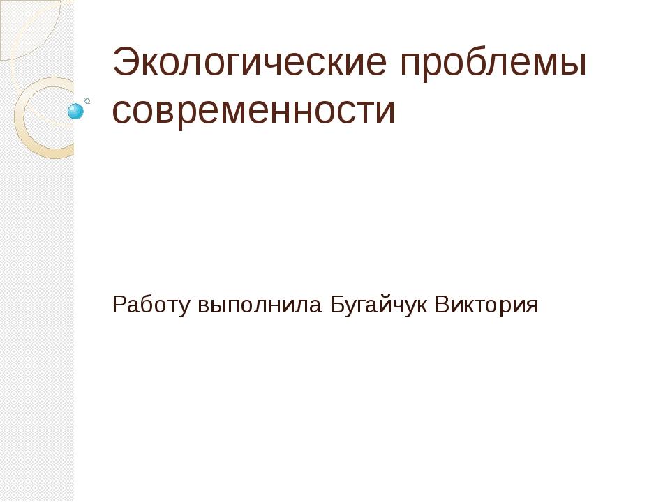 Экологические проблемы современности Работу выполнила Бугайчук Виктория