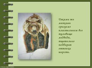 Такими же мазками «рисуем» пластилином все туловище медведя, тщательно подбир
