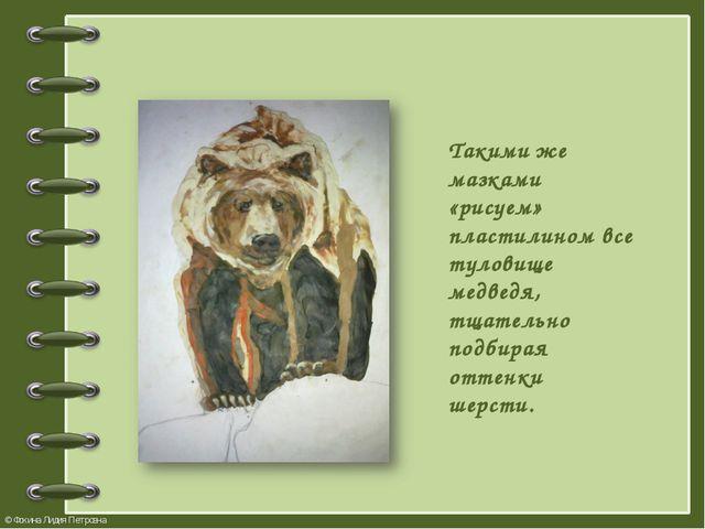 Такими же мазками «рисуем» пластилином все туловище медведя, тщательно подбир...