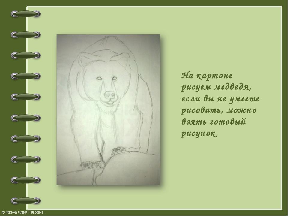 На картоне рисуем медведя, если вы не умеете рисовать, можно взять готовый ри...