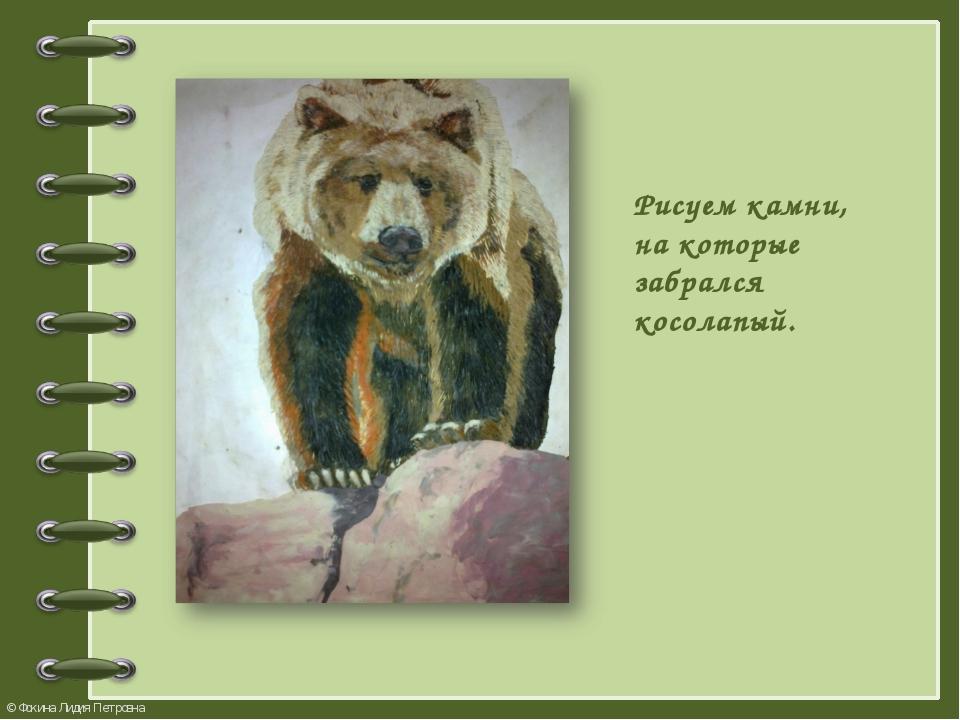 Рисуем камни, на которые забрался косолапый. © Фокина Лидия Петровна