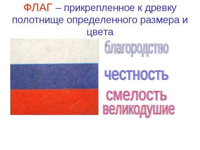 ФЛАГ – прикрепленное к древку полотнище определенного размера и цвета