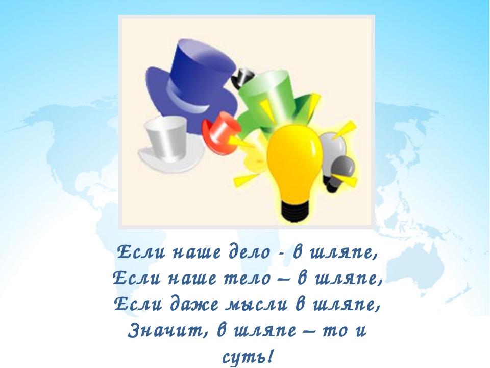 Если наше дело - в шляпе, Если наше тело – в шляпе, Если даже мысли в шляпе,...