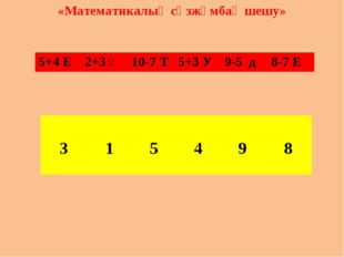 «Математикалық сөзжұмбақ шешу» 5+4 Е	2+3 Ң	10-7 Т 	5+3 У	9-5 д	8-7 Е 					 3
