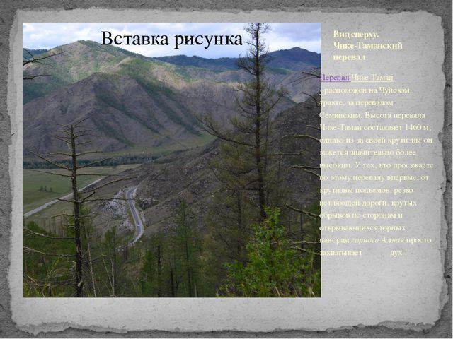 Вид сверху. Чике-Таманский перевал Перевал Чике-Таман -расположен на Чуйском...
